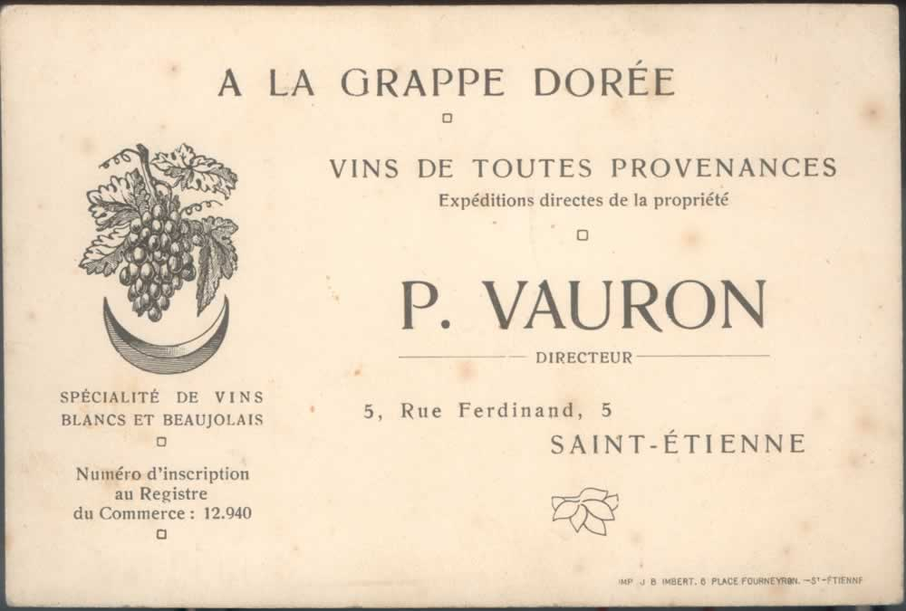 Pierre Vauron's original business card in 1918. 'A la grappe dorée' ('The golden bunch') was the name of the business then, established and based in the town of St Etienne (South West of Lyon) since 1879. The card mentions that Pierre was specialising in white wine from all regions and red wines from the Beaujolais.